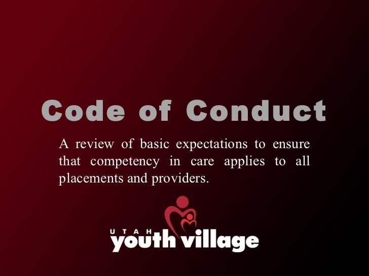 Code of Conduct A review of basic expectations to ensure that competency in care applies to all placements and providers.