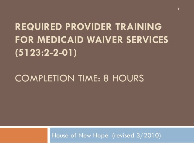REQUIRED PROVIDER TRAININGFOR MEDICAID WAIVER SERVICES(5123:2-2-01)COMPLETION TIME: 8 HOURSHouse of New Hope (revised 3/20...