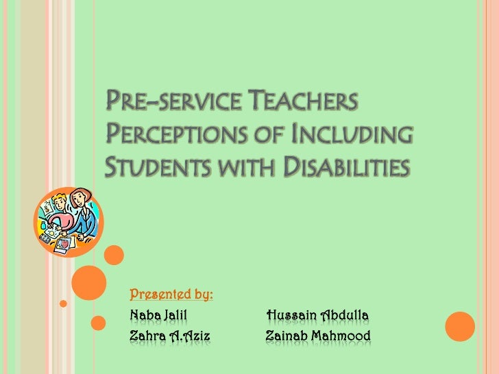 Pre-service Teachers Perceptions of Including Students with Disabilities<br />Presented by:<br />NabaJalilHussain Abdulla<...