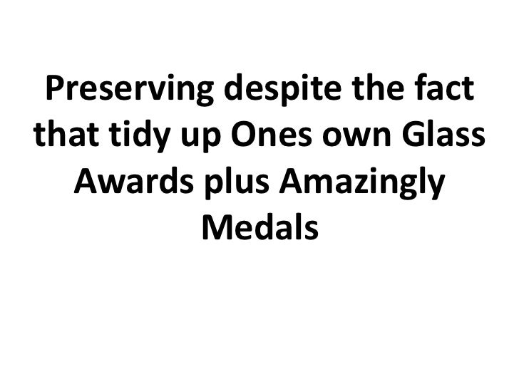 Preserving despite the fact that tidy up ones own glass awards plus amazingly medals