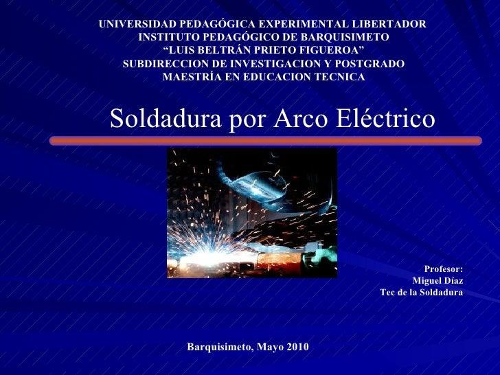 "Soldadura por Arco Eléctrico UNIVERSIDAD PEDAGÓGICA EXPERIMENTAL LIBERTADOR  INSTITUTO PEDAGÓGICO DE BARQUISIMETO "" LUIS B..."