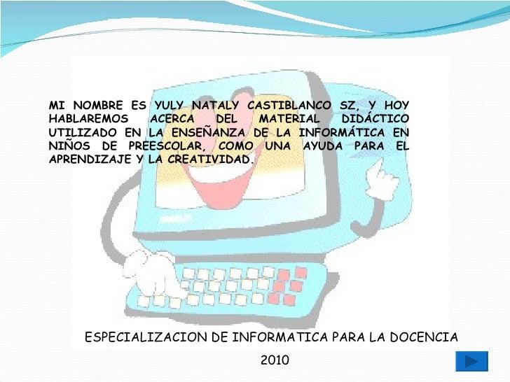 ESPECIALIZACION DE INFORMATICA PARA LA DOCENCIA 2010 MI NOMBRE ES YULY NATALY CASTIBLANCO SZ, Y HOY HABLAREMOS ACERCA DEL ...