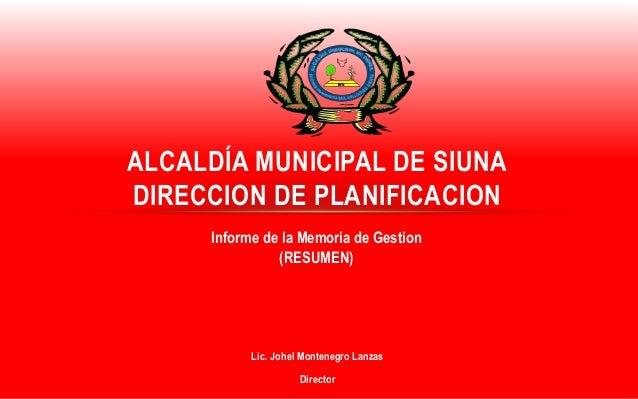 ALCALDÍA MUNICIPAL DE SIUNA DIRECCION DE PLANIFICACION Informe de la Memoria de Gestion (RESUMEN)  Lic. Johel Montenegro L...