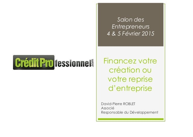 Financez votre création ou votre reprise d'entreprise David-Pierre ROBLET Associé Responsable du Développement Salon des E...