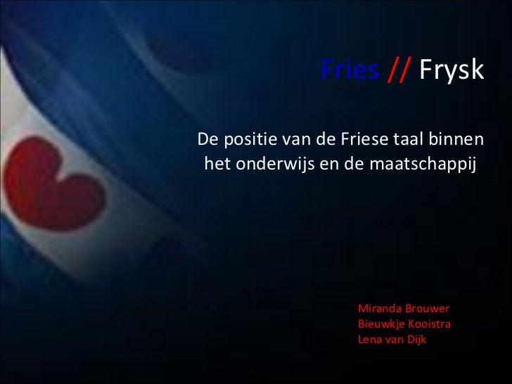 Fries   //   Frysk De positie van de Friese taal binnen het onderwijs en de maatschappij Miranda Brouwer  Bieuwkje Kooistr...
