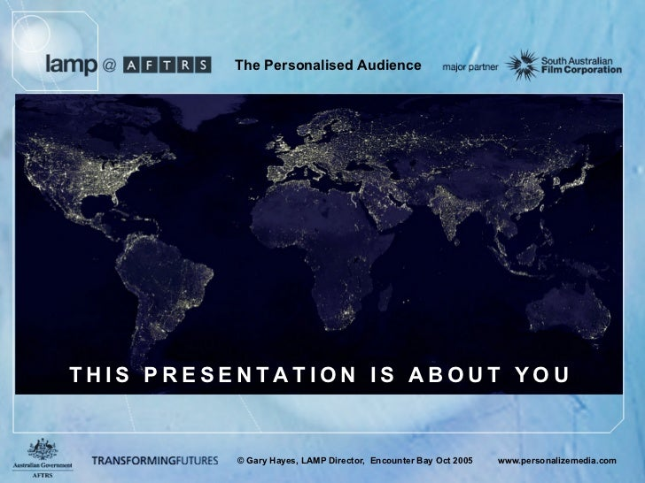 The Personalised Audience     THIS PRESENTATION IS ABOUT YOU             © Gary Hayes, LAMP Director, Encounter Bay Oct 20...