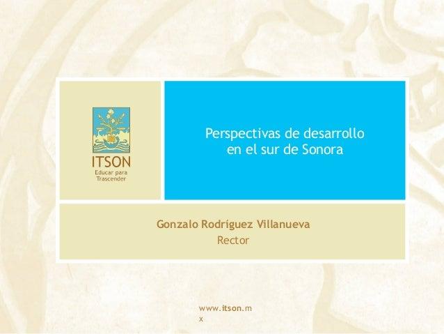 www.itson.m x Perspectivas de desarrollo en el sur de Sonora Gonzalo Rodríguez Villanueva Rector