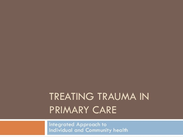 TREATING TRAUMA IN PRIMARY CARE Integrated Approach to Individual and Community health