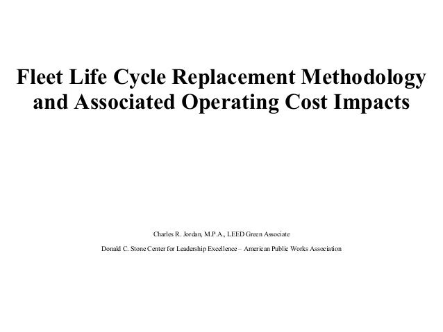 Fleet Life Cycle Replacement Methodology and Associated Operating Cost Impacts Charles R. Jordan, M.P.A., LEED Green Assoc...