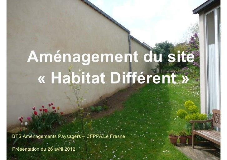 Aménagement du site       « Habitat Différent »BTS Aménagements Paysagers – CFPPA Le FresnePrésentation du 26 avril 2012