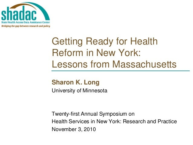 Getting Ready for Health Reform in New York: Lessons from Massachusetts Sharon K. Long University of Minnesota Twenty-firs...