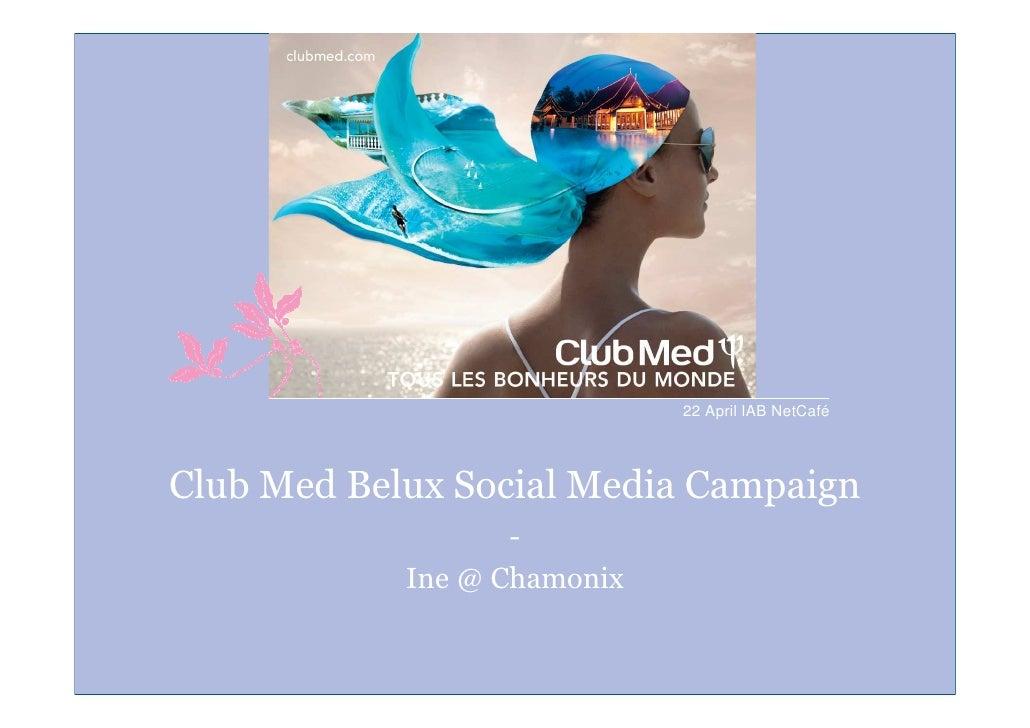 22 April IAB NetCafé     Club Med Belux Social Media Campaign                    -             Ine @ Chamonix