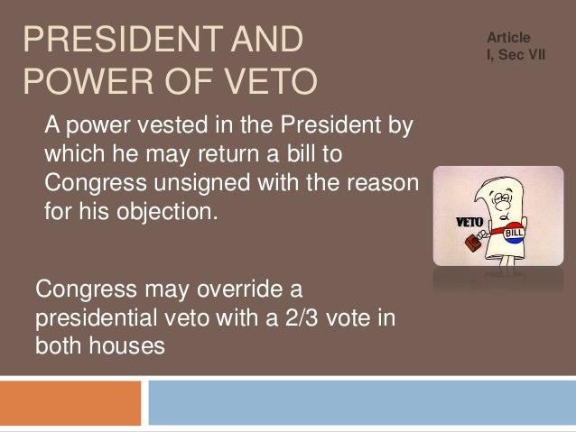 PRESIDENT AND POWER OF VETO A power vested in the President by which he may return a bill to Congress unsigned with the re...