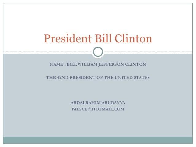 President Bill Clinton NAME : BILL WILLIAM JEFFERSON CLINTON THE 42ND PRESIDENT OF THE UNITED STATES  ABDALRAHIM ABUDAYYA ...
