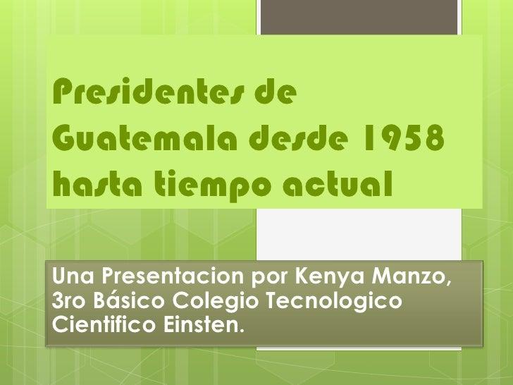 Presidentes deGuatemala desde 1958hasta tiempo actualUna Presentacion por Kenya Manzo,3ro Básico Colegio TecnologicoCienti...