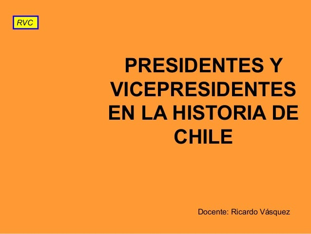 RVC  PRESIDENTES Y VICEPRESIDENTES EN LA HISTORIA DE CHILE  Docente: Ricardo Vásquez