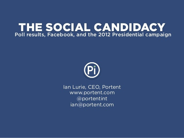 THE SOCIAL CANDIDACYPoll results, Facebook, and the 2012 Presidential campaign                 Ian Lurie, CEO, Portent    ...