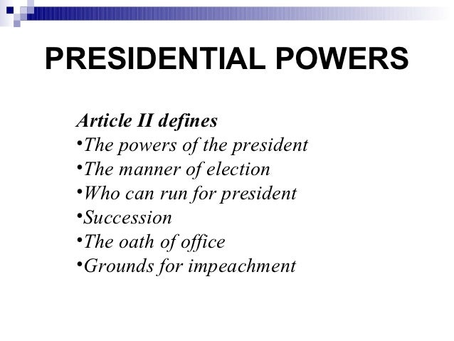 PRESIDENTIAL POWERS Article II defines •The powers of the president •The manner of election •Who can run for president •Su...