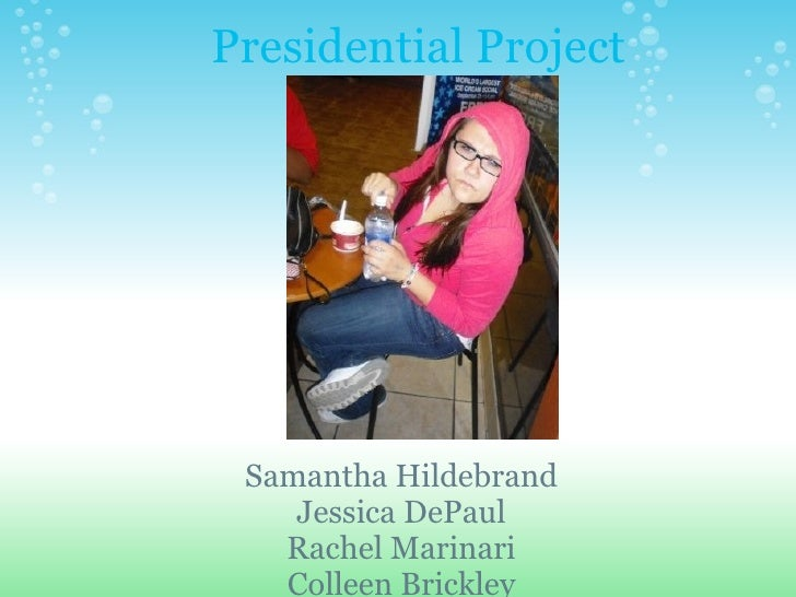Presidential Project Samantha Hildebrand Jessica DePaul Rachel Marinari Colleen Brickley