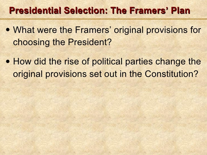 Presidential Selection: The Framers' Plan <ul><li>What were the Framers' original provisions for choosing the President? <...