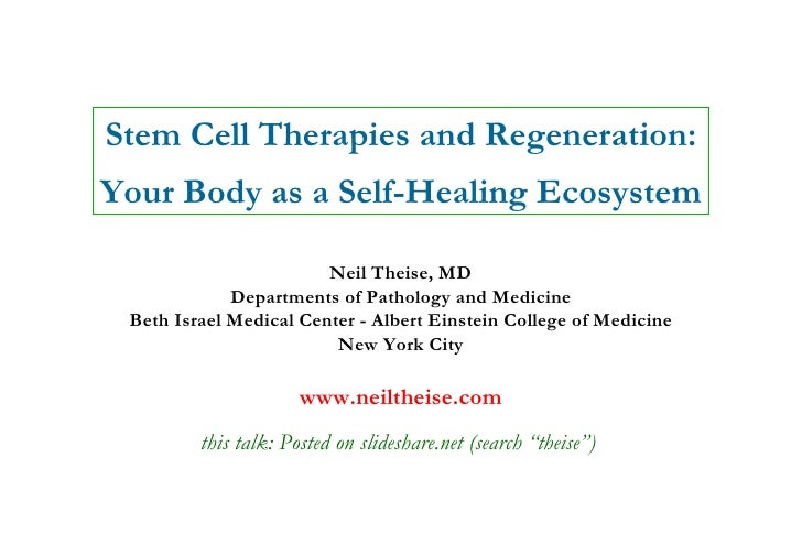 Stem Cell Therapies and Regeneration: Your Body as a Self-Healing Ecosystem Neil Theise, MD Departments of Pathology and M...