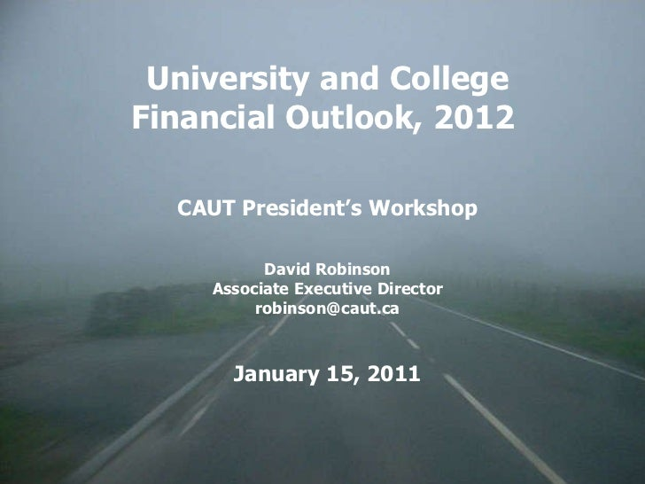 University and College Financial Outlook, 2012  CAUT President's Workshop David Robinson Associate Executive Director [ema...