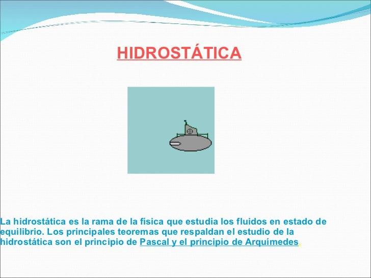 La hidrostática es la rama de la  física  que estudia los  fluidos  en estado de equilibrio. Los principales teoremas que ...