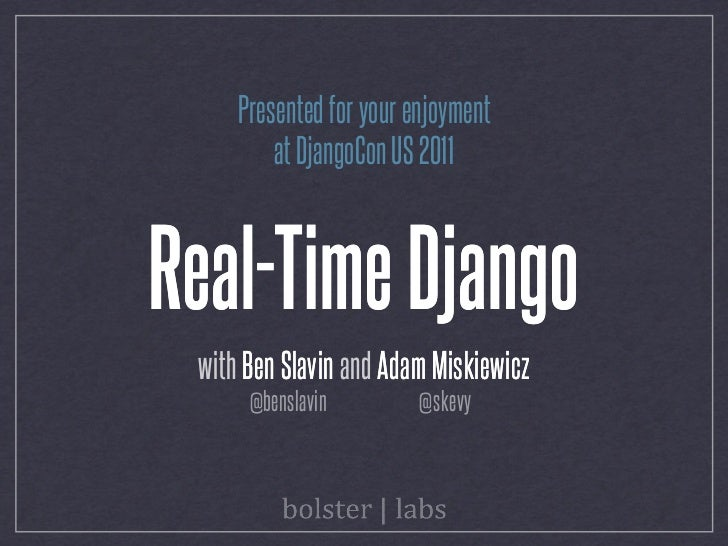 Presented for your enjoyment         at DjangoCon US 2011Real-Time Django with Ben Slavin and Adam Miskiewicz      @bensla...