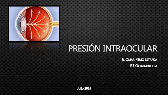PRESIÓN INTRAOCULAR E. OMAR PÉREZ ESTRADA R1 OFTALMOLOGÍA Julio 2014