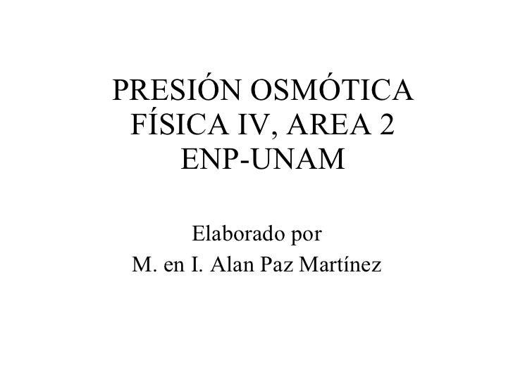 PRESIÓN OSMÓTICA FÍSICA IV, AREA 2 ENP-UNAM Elaborado por M. en I. Alan Paz Martínez