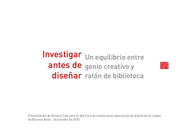 Investigar antes de diseñar Un equilibrioentre genio creativo y ratón de biblioteca Presentación de Ximena Tobi para el 2...