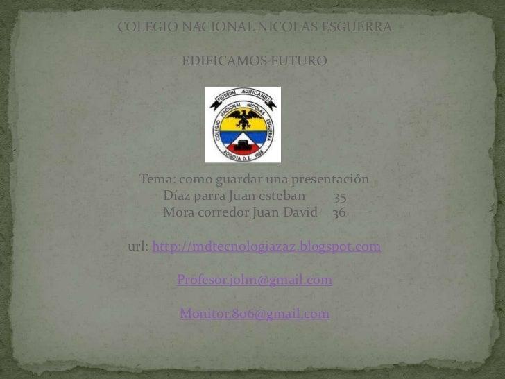 COLEGIO NACIONAL NICOLAS ESGUERRA         EDIFICAMOS FUTURO  Tema: como guardar una presentación     Díaz parra Juan esteb...