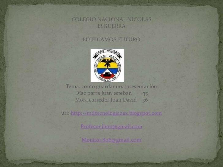 COLEGIO NACIONAL NICOLAS            ESGUERRA        EDIFICAMOS FUTURO Tema: como guardar una presentación    Díaz parra Ju...
