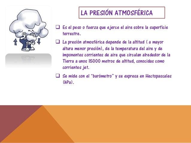 LA PRESIÓN ATMOSFÉRICA Es el peso o fuerza que ejerce el aire sobre la superficieterrestre. La presión atmosférica depen...