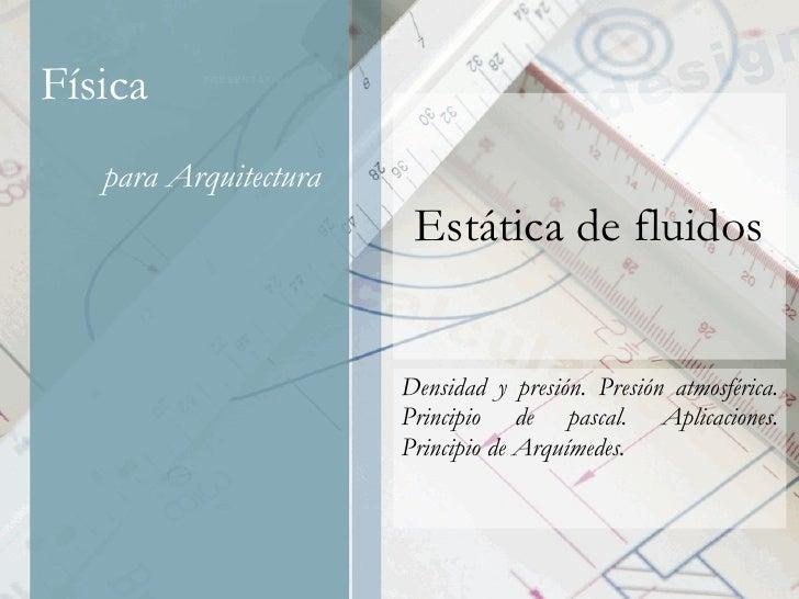 Estática de fluidos Densidad y presión. Presión atmosférica. Principio de pascal. Aplicaciones. Principio de Arquímedes.