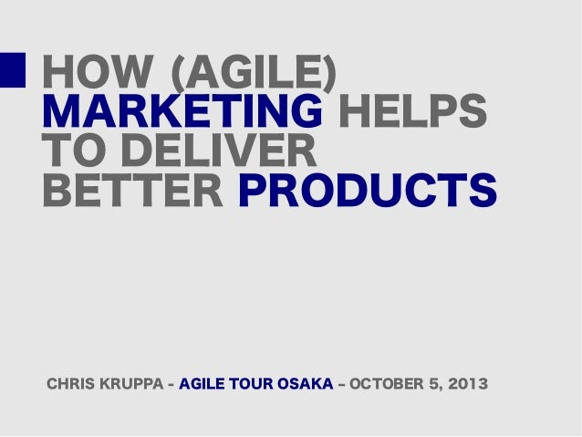HOW (AGILE) MARKETING HELPS TO DELIVER BETTER PRODUCTS CHRIS KRUPPA - AGILE TOUR OSAKA – OCTOBER 5, 2013