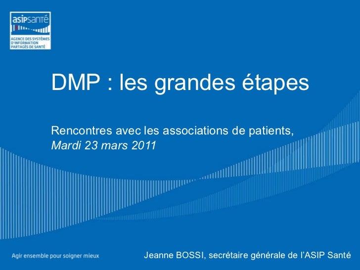DMP : les grandes étapes Rencontres avec les associations de patients, Mardi 23 mars 2011 Jeanne BOSSI, secrétaire général...