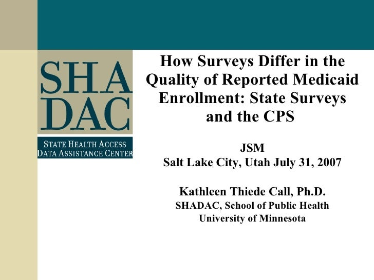 How Surveys Differ in the Quality of Reported Medicaid Enrollment: State Surveys and the CPS   JSM Salt Lake City, Utah Ju...