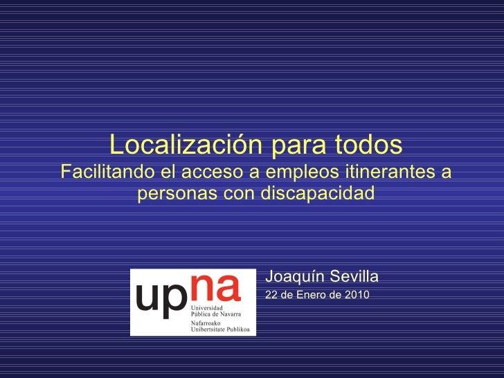 Localización para todos Facilitando el acceso a empleos itinerantes a personas con discapacidad Joaquín Sevilla 22 de Ener...