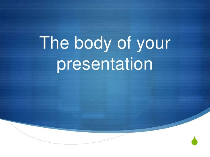 The body of your  presentation                   S