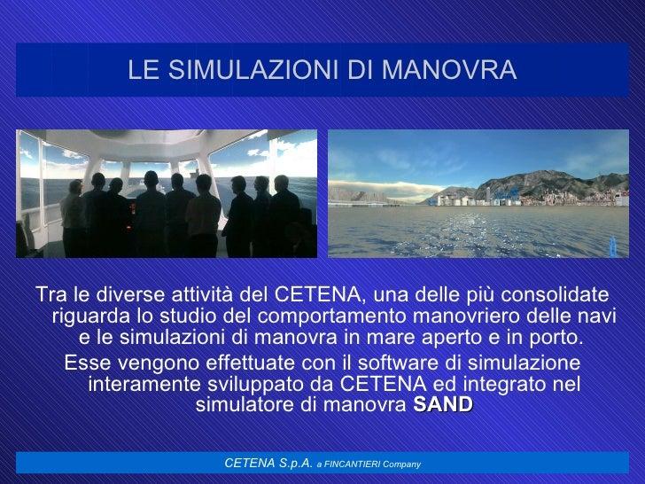 LE SIMULAZIONI DI MANOVRA <ul><li>Tra le diverse attività del CETENA, una delle più consolidate riguarda lo studio del com...