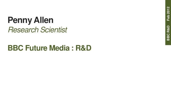 BBC R&D | Feb 2012Penny AllenResearch ScientistBBC Future Media : R&D
