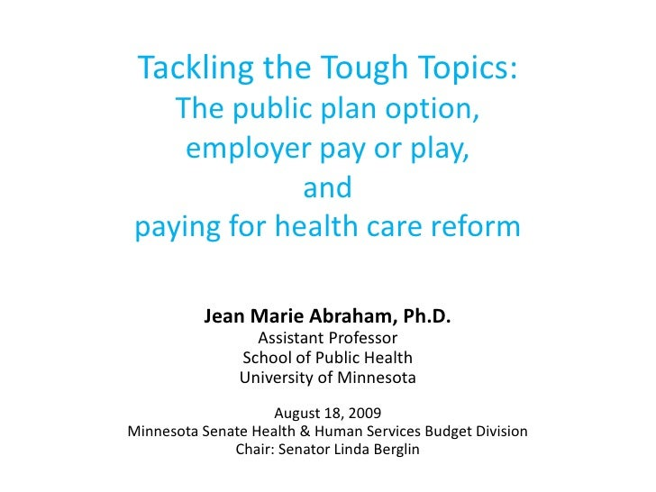 Tackling the Tough Topics:The public plan option, employer pay or play, and paying for health care reform<br />Jean Marie ...
