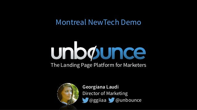 The Landing Page Platform for Marketers Montreal NewTech Demo Georgiana Laudi Director of Marketing @ggiiaa @unbounce