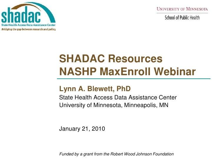SHADAC ResourcesNASHP MaxEnroll Webinar <br />Lynn A. Blewett, PhD<br />State Health Access Data Assistance Center <br />U...