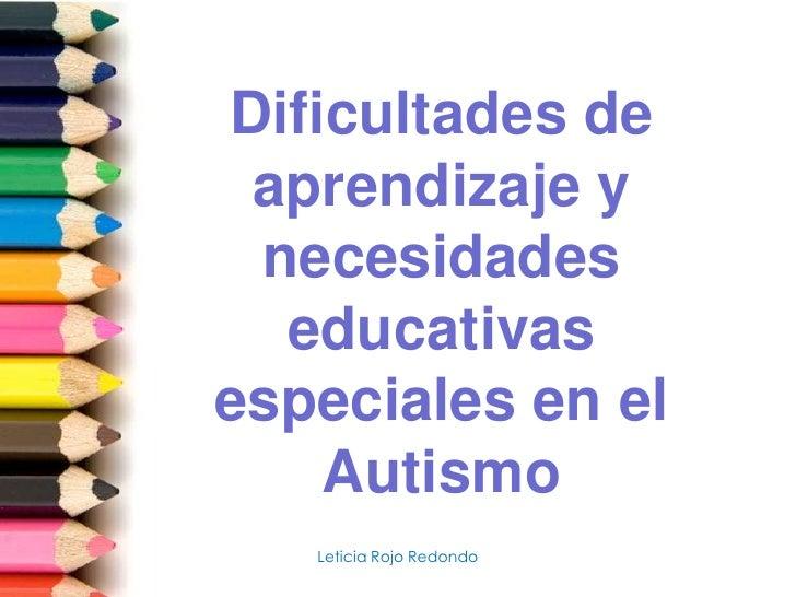 Dificultades de aprendizaje y necesidades educativas especiales en el Autismo<br />Leticia Rojo Redondo<br />