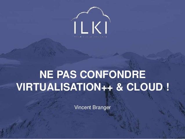 NE PAS CONFONDRE  VIRTUALISATION++ & CLOUD !  Vincent Branger