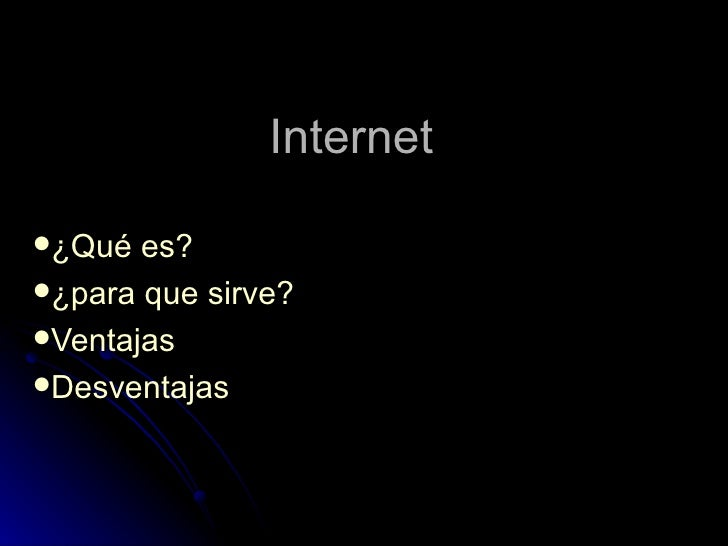 Internet  <ul><li>¿Qué es? </li></ul><ul><li>¿para que sirve? </li></ul><ul><li>Ventajas  </li></ul><ul><li>Desventajas  <...