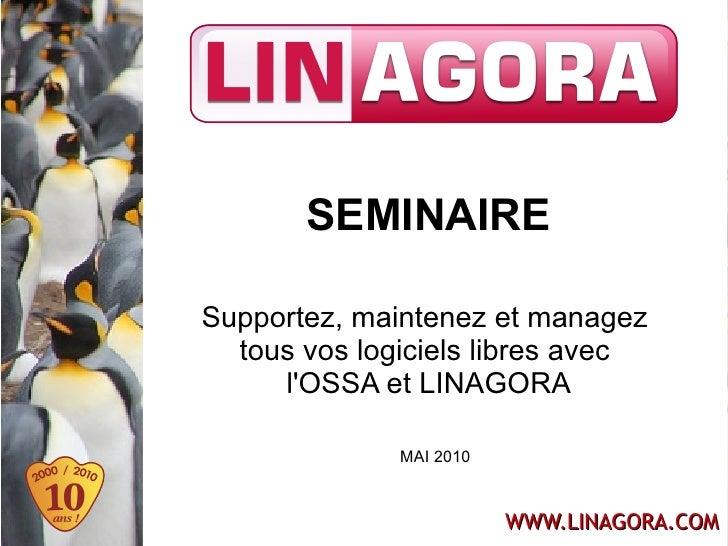 SEMINAIRE  Supportez, maintenez et managez   tous vos logiciels libres avec      l'OSSA et LINAGORA                MAI 201...