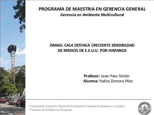 PROGRAMA DE MAESTRIA EN GERENCIA GENERAL Gerencia en Ambiente Multicultural ISMAEL CALA DESTACA CRECIENTE SENSIBILDAD DE M...